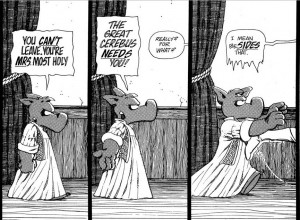 """Cerebus says """"You can't leave! You're Mrs Most Holy! The great Cerebus needs you!"""", Red Sophia says (off-panel) """"Really? For what?"""" Cerebus stretches his arms out, and she says """"Apart from that!"""""""